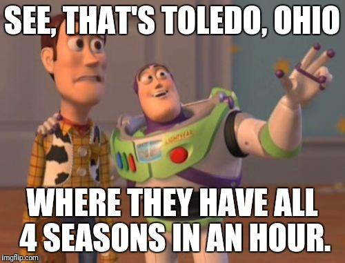 X, X Everywhere Meme | SEE, THAT'S TOLEDO, OHIO WHERE THEY HAVE ALL 4 SEASONS IN AN HOUR. | image tagged in memes,x,x everywhere,x x everywhere | made w/ Imgflip meme maker