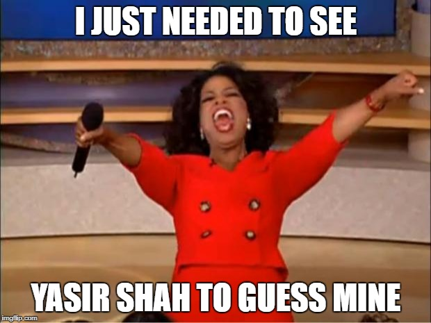 Oprah You Get A Meme | I JUST NEEDED TO SEE YASIR SHAH TO GUESS MINE | image tagged in memes,oprah you get a | made w/ Imgflip meme maker