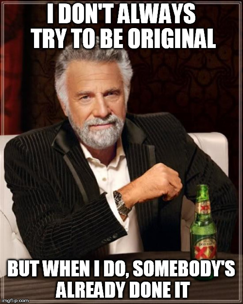 The Most Interesting Man In The World Meme | I DON'T ALWAYS TRY TO BE ORIGINAL BUT WHEN I DO, SOMEBODY'S ALREADY DONE IT | image tagged in memes,the most interesting man in the world | made w/ Imgflip meme maker