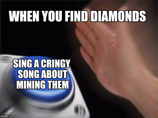 Blank Nut Button | WHEN YOU FIND DIAMONDS SING A CRINGY SONG ABOUT MINING THEM | image tagged in memes,blank nut button | made w/ Imgflip meme maker
