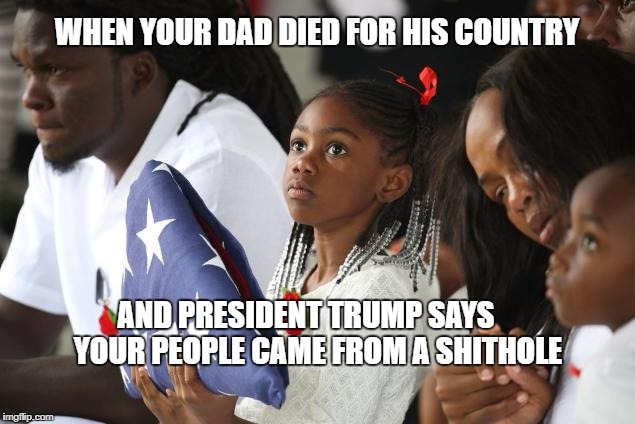 WHEN YOUR DAD DIED FOR HIS COUNTRY AND PRESIDENT TRUMP SAYS    YOUR PEOPLE CAME FROM A SHITHOLE | image tagged in trump,donald trump,president trump,trump 2016 | made w/ Imgflip meme maker