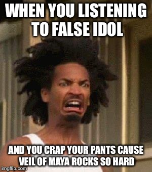 WHEN YOU LISTENING TO FALSE IDOL AND YOU CRAP YOUR PANTS CAUSE VEIL OF MAYA ROCKS SO HARD | made w/ Imgflip meme maker
