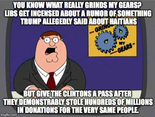 Confirmation bias at work on liberal logic.  |  YOU KNOW WHAT REALLY GRINDS MY GEARS? LIBS GET INCENSED ABOUT A RUMOR OF SOMETHING  TRUMP ALLEGEDLY SAID ABOUT HAITIANS; BUT GIVE THE CLINTONS A PASS AFTER THEY DEMONSTRABLY STOLE HUNDREDS OF MILLIONS IN DONATIONS FOR THE VERY SAME PEOPLE. | image tagged in memes,peter griffin news,liberal logic,libtards,liberal hypocrisy,stupid liberals | made w/ Imgflip meme maker