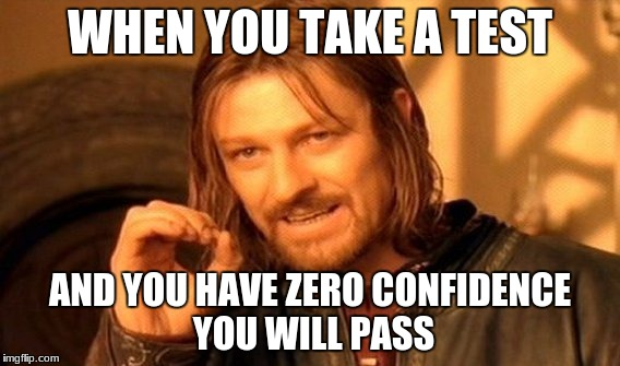 One Does Not Simply Meme | WHEN YOU TAKE A TEST AND YOU HAVE ZERO CONFIDENCE YOU WILL PASS | image tagged in memes,one does not simply | made w/ Imgflip meme maker