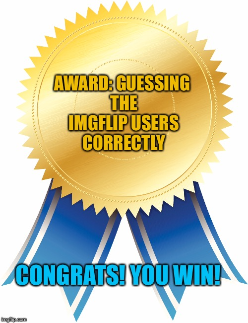 AWARD: GUESSING THE IMGFLIP USERS CORRECTLY CONGRATS! YOU WIN! | made w/ Imgflip meme maker
