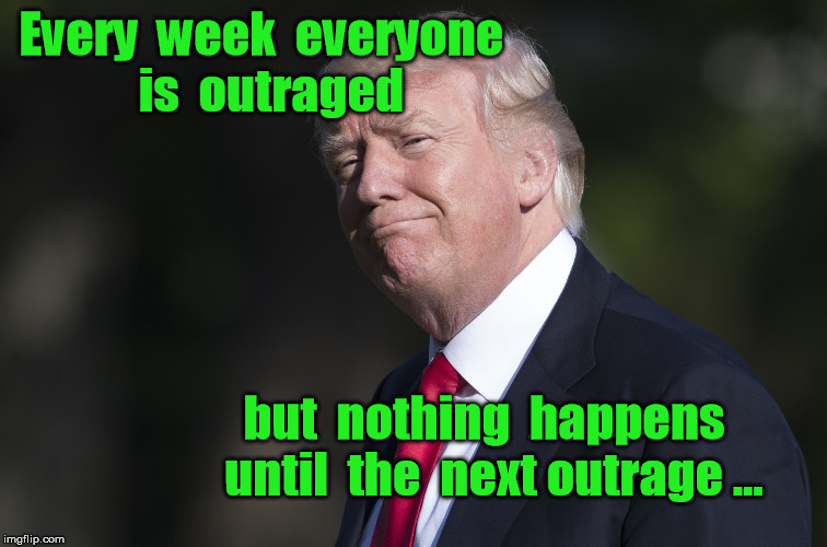 | Every  week  everyone  is  outraged but  nothing  happens  until  the  next outrage ... | image tagged in trump outrage,trump racism | made w/ Imgflip meme maker