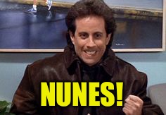 Dammit, Nunes! | NUNES! | image tagged in seinfeld,newman,devin nunes,nunes | made w/ Imgflip meme maker