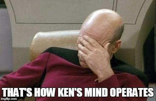 Captain Picard Facepalm Meme | THAT'S HOW KEN'S MIND OPERATES | image tagged in memes,captain picard facepalm | made w/ Imgflip meme maker