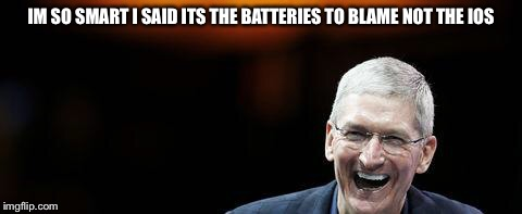 IM SO SMART I SAID ITS THE BATTERIES TO BLAME NOT THE IOS | image tagged in tim cook apple | made w/ Imgflip meme maker