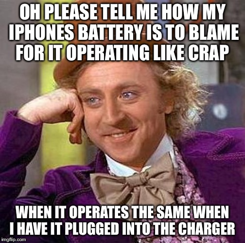 Creepy Condescending Wonka Meme | OH PLEASE TELL ME HOW MY IPHONES BATTERY IS TO BLAME FOR IT OPERATING LIKE CRAP WHEN IT OPERATES THE SAME WHEN I HAVE IT PLUGGED INTO THE CH | image tagged in memes,creepy condescending wonka | made w/ Imgflip meme maker