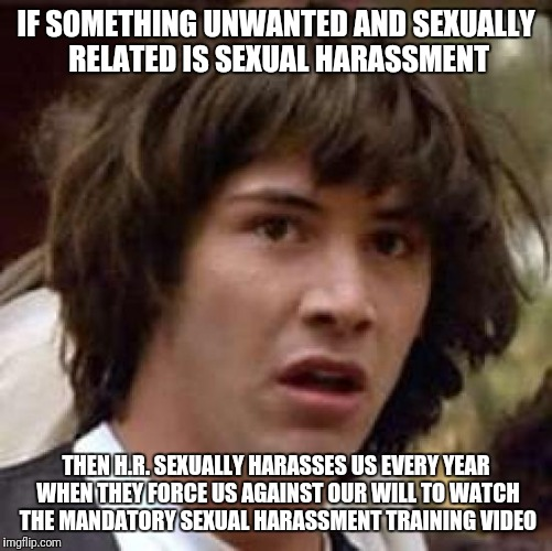 Conspiracy Keanu Meme | IF SOMETHING UNWANTED AND SEXUALLY RELATED IS SEXUAL HARASSMENT THEN H.R. SEXUALLY HARASSES US EVERY YEAR WHEN THEY FORCE US AGAINST OUR WIL | image tagged in memes,conspiracy keanu | made w/ Imgflip meme maker