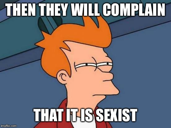 Futurama Fry Meme | THEN THEY WILL COMPLAIN THAT IT IS SEXIST | image tagged in memes,futurama fry | made w/ Imgflip meme maker