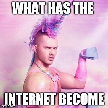 Unicorn MAN | WHAT HAS THE INTERNET BECOME | image tagged in memes,unicorn man | made w/ Imgflip meme maker