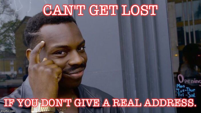 Roll Safe Think About It Meme | CAN'T GET LOST IF YOU DON'T GIVE A REAL ADDRESS. | image tagged in memes,roll safe think about it | made w/ Imgflip meme maker