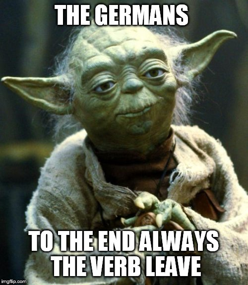 Star Wars Yoda Meme | THE GERMANS TO THE END ALWAYS THE VERB LEAVE | image tagged in memes,star wars yoda | made w/ Imgflip meme maker