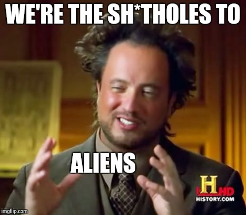 Ancient Aliens Meme | WE'RE THE SH*THOLES TO ALIENS | image tagged in memes,ancient aliens | made w/ Imgflip meme maker