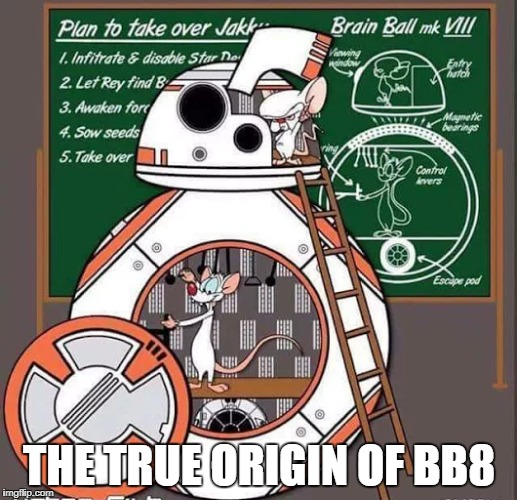 It all makes sense now... - Geek Week, Jan 7-13, a JBmemegeek & KenJ event | THE TRUE ORIGIN OF BB8 | image tagged in memes,star wars,pinky and the brain,geek week | made w/ Imgflip meme maker