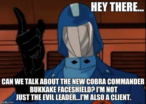 Cobra Commander Is Creepy | HEY THERE... CAN WE TALK ABOUT THE NEW COBRA COMMANDER BUKKAKE FACESHIELD? I'M NOT JUST THE EVIL LEADER...I'M ALSO A CLIENT. | image tagged in bukkake,gijoe,cobra,cartoon,sex,funny memes | made w/ Imgflip meme maker