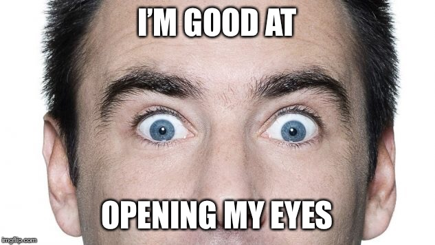 I'M GOOD AT OPENING MY EYES | made w/ Imgflip meme maker