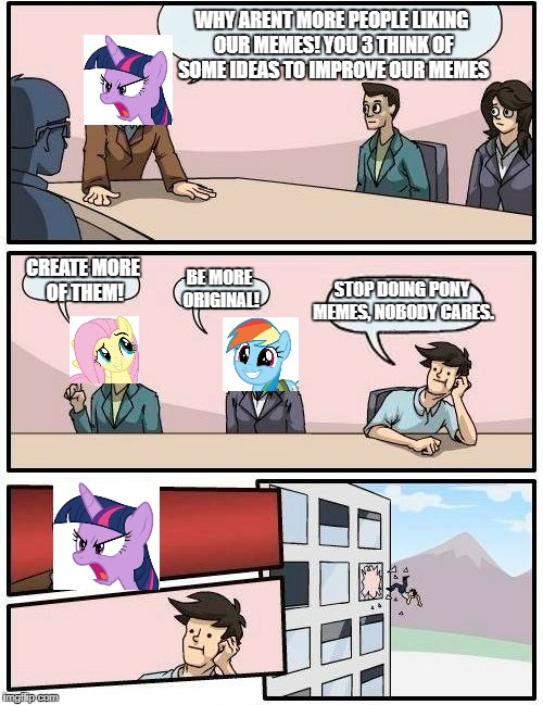pony meeting boardroom | WHY ARENT MORE PEOPLE LIKING OUR MEMES! YOU 3 THINK OF SOME IDEAS TO IMPROVE OUR MEMES CREATE MORE OF THEM! BE MORE ORIGINAL! STOP DOING PON | image tagged in boardroom meeting suggestion,mlp meme | made w/ Imgflip meme maker