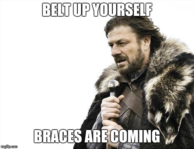 Tighten your belt | BELT UP YOURSELF BRACES ARE COMING | image tagged in memes,brace yourselves x is coming,belt | made w/ Imgflip meme maker