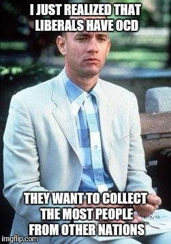 It's Not About Human Rights. They're Hoarders. |  I JUST REALIZED THAT LIBERALS HAVE OCD; THEY WANT TO COLLECT THE MOST PEOPLE FROM OTHER NATIONS | image tagged in forest gump,liberals,ocd,hoarders,liberal logic,immigrants | made w/ Imgflip meme maker