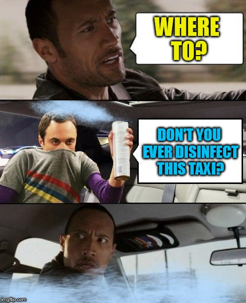 Geek Week, Jan 7-13, a JBmemegeek & KenJ event! Submit anything and everything geek! |  WHERE TO? DON'T YOU EVER DISINFECT THIS TAXI? | image tagged in memes,the rock driving,sheldon cooper,big bang theory,geek week,geek | made w/ Imgflip meme maker