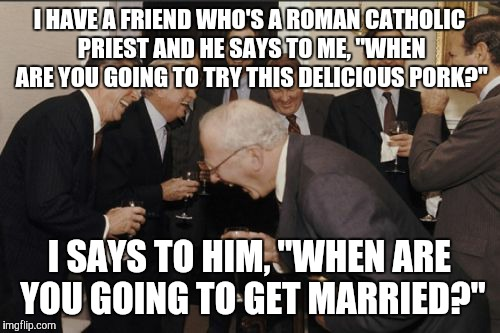 "When a Catholic priest and a Jewish rabbi are friends.... | I HAVE A FRIEND WHO'S A ROMAN CATHOLIC PRIEST AND HE SAYS TO ME, ""WHEN ARE YOU GOING TO TRY THIS DELICIOUS PORK?"" I SAYS TO HIM, ""WHEN ARE Y 