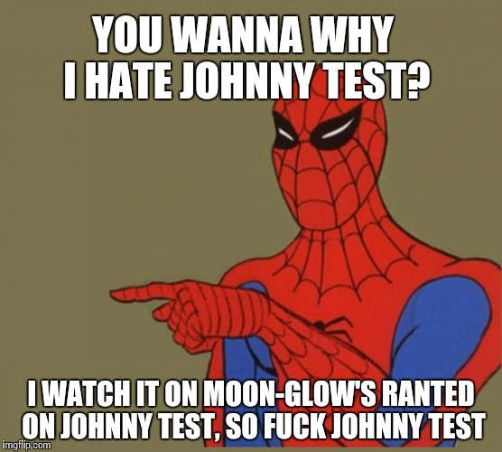 spiderman | YOU WANNA WHY I HATE JOHNNY TEST? I WATCH IT ON MOON-GLOW'S RANTED ON JOHNNY TEST, SO F**K JOHNNY TEST | image tagged in spiderman | made w/ Imgflip meme maker
