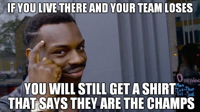 Roll Safe Think About It Meme | IF YOU LIVE THERE AND YOUR TEAM LOSES YOU WILL STILL GET A SHIRT THAT SAYS THEY ARE THE CHAMPS | image tagged in memes,roll safe think about it | made w/ Imgflip meme maker