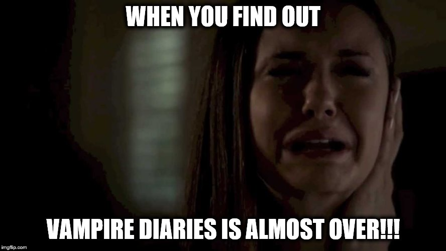 Its almost over!!!!! | WHEN YOU FIND OUT VAMPIRE DIARIES IS ALMOST OVER!!! | image tagged in when you find out vampire diaries is almost over | made w/ Imgflip meme maker