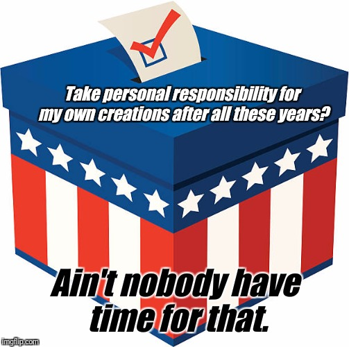 Take personal responsibility for my own creations after all these years? Ain't nobody have time for that. | image tagged in vote | made w/ Imgflip meme maker