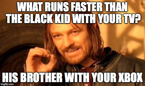 One Does Not Simply | WHAT RUNS FASTER THAN THE BLACK KID WITH YOUR TV? HIS BROTHER WITH YOUR XBOX | image tagged in memes,xbox,black kids,lol,racist | made w/ Imgflip meme maker