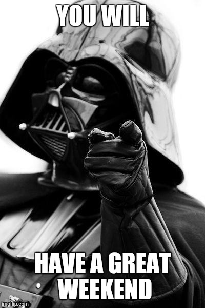 Awesome Vader | YOU WILL HAVE A GREAT WEEKEND | image tagged in awesome vader | made w/ Imgflip meme maker