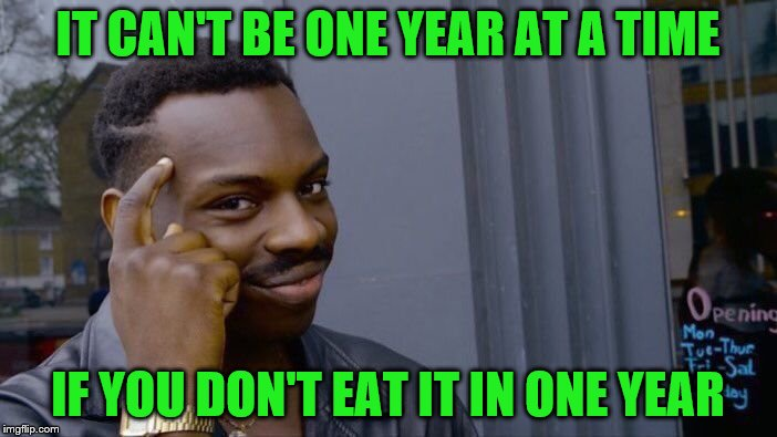 Roll Safe Think About It Meme | IT CAN'T BE ONE YEAR AT A TIME IF YOU DON'T EAT IT IN ONE YEAR | image tagged in memes,roll safe think about it | made w/ Imgflip meme maker