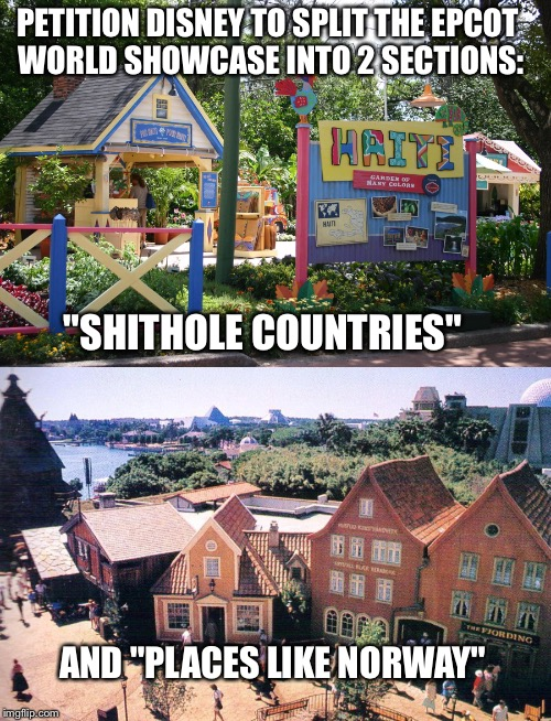 "2 Sections | PETITION DISNEY TO SPLIT THE EPCOT WORLD SHOWCASE INTO 2 SECTIONS: ""SHITHOLE COUNTRIES"" AND ""PLACES LIKE NORWAY"" 