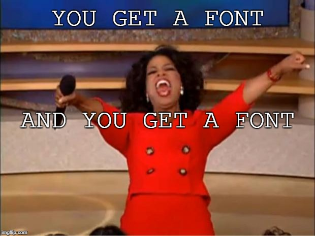 Oprah You Get A Meme | YOU GET A FONT AND YOU GET A FONT | image tagged in memes,oprah you get a | made w/ Imgflip meme maker