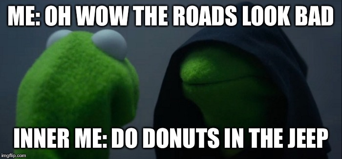 Evil Kermit Meme | ME: OH WOW THE ROADS LOOK BAD INNER ME: DO DONUTS IN THE JEEP | image tagged in memes,evil kermit | made w/ Imgflip meme maker