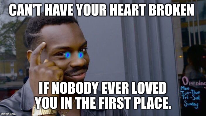 Roll Safe Think About It Meme | CAN'T HAVE YOUR HEART BROKEN IF NOBODY EVER LOVED YOU IN THE FIRST PLACE. ,    , | image tagged in memes,roll safe think about it | made w/ Imgflip meme maker