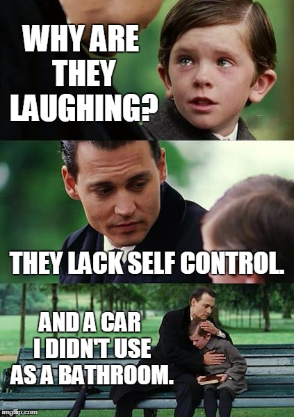 Finding Neverland Meme | WHY ARE THEY LAUGHING? THEY LACK SELF CONTROL. AND A CAR I DIDN'T USE AS A BATHROOM. | image tagged in memes,finding neverland | made w/ Imgflip meme maker