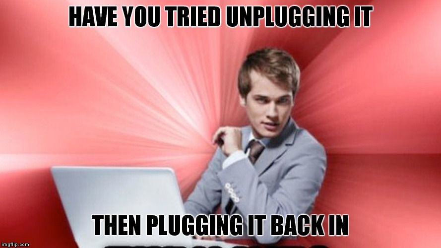 HAVE YOU TRIED UNPLUGGING IT THEN PLUGGING IT BACK IN | made w/ Imgflip meme maker
