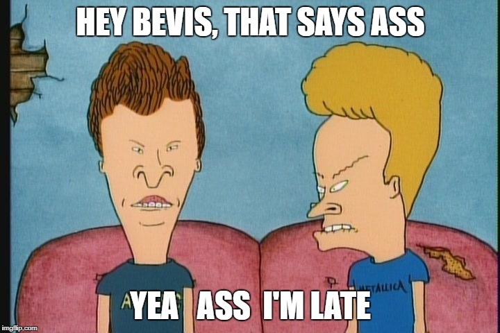 HEY BEVIS, THAT SAYS ASS YEA   ASS  I'M LATE | made w/ Imgflip meme maker