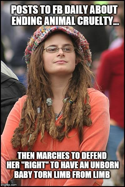 "And Liberals Think Trump is Mentally Unstable? | POSTS TO FB DAILY ABOUT ENDING ANIMAL CRUELTY... THEN MARCHES TO DEFEND HER ""RIGHT"" TO HAVE AN UNBORN BABY TORN LIMB FROM LIMB 