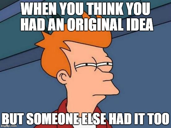 Futurama Fry Meme | WHEN YOU THINK YOU HAD AN ORIGINAL IDEA BUT SOMEONE ELSE HAD IT TOO | image tagged in memes,futurama fry | made w/ Imgflip meme maker