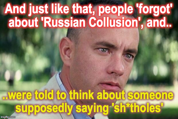 and... to pretend as though they've never heard the word | And just like that, people 'forgot' about 'Russian Collusion', and.. ..were told to think about someone supposedly saying 'sh*tholes' | image tagged in forrest gump | made w/ Imgflip meme maker