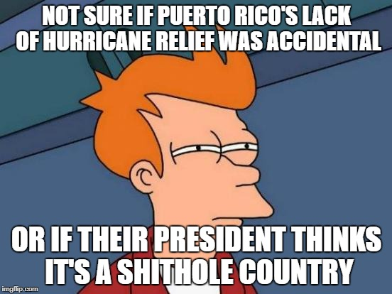 Futurama Fry Meme | NOT SURE IF PUERTO RICO'S LACK OF HURRICANE RELIEF WAS ACCIDENTAL OR IF THEIR PRESIDENT THINKS IT'S A SHITHOLE COUNTRY | image tagged in memes,futurama fry,AdviceAnimals | made w/ Imgflip meme maker