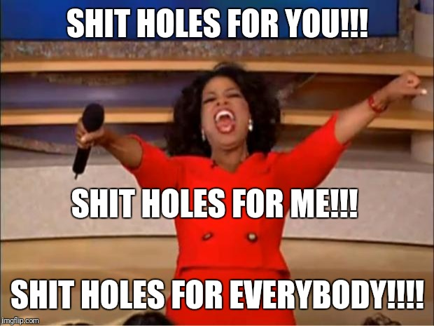 Oprah You Get A Meme | SHIT HOLES FOR YOU!!! SHIT HOLES FOR EVERYBODY!!!! SHIT HOLES FOR ME!!! | image tagged in memes,oprah you get a | made w/ Imgflip meme maker