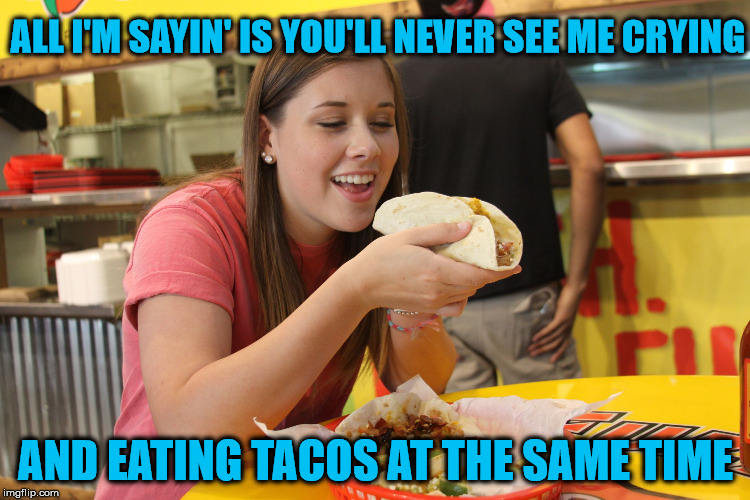 Tacos Are Happy Food!!! | ALL I'M SAYIN' IS YOU'LL NEVER SEE ME CRYING AND EATING TACOS AT THE SAME TIME | image tagged in taco,memes,taco tuesday,what if i told you,and that's all i have to say about that | made w/ Imgflip meme maker