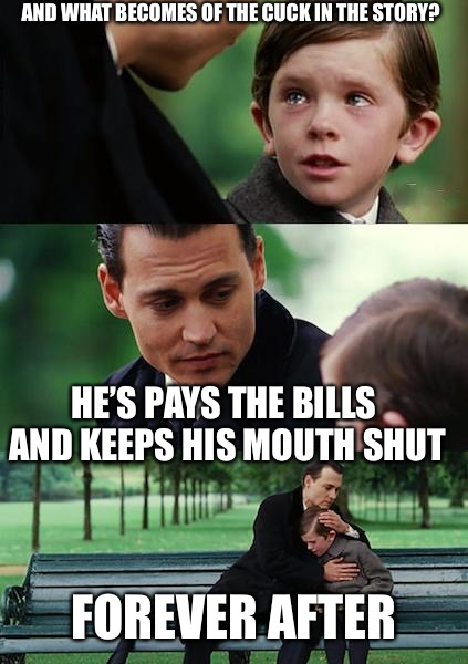 The Talk | AND WHAT BECOMES OF THE CUCK IN THE STORY? HE'S PAYS THE BILLS AND KEEPS HIS MOUTH SHUT FOREVER AFTER | image tagged in memes,finding neverland,cuck,beta,mgtow | made w/ Imgflip meme maker