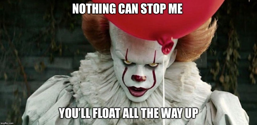 Penny wise | NOTHING CAN STOP ME YOU'LL FLOAT ALL THE WAY UP | image tagged in penny wise | made w/ Imgflip meme maker